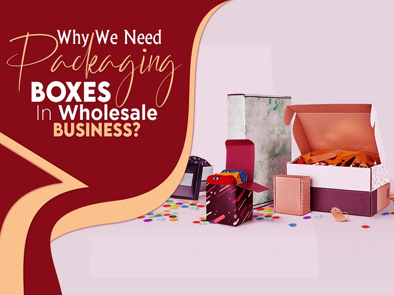 Why We Need Packaging Boxes in Wholesale Business?