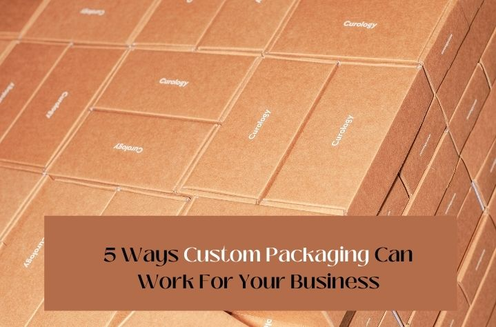5 Ways Custom Packaging Can Work For Your Business