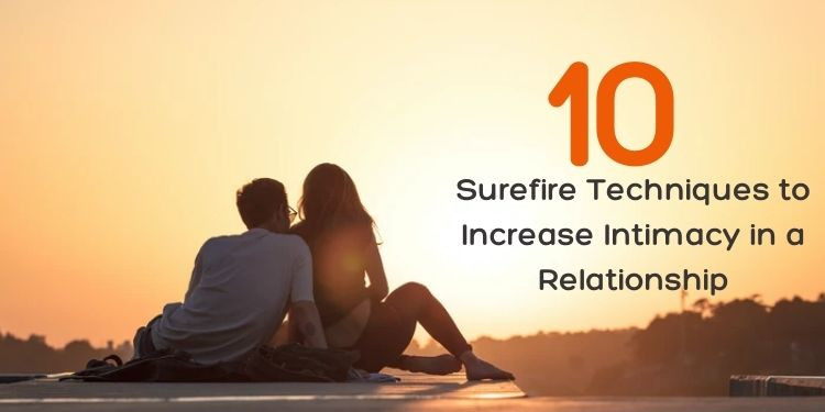 10 Surefire Techniques to Increase Intimacy in a Relationship