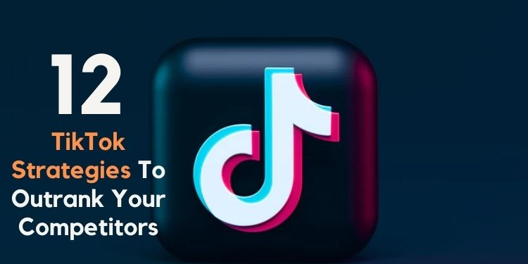 12 Massive TikTok Strategies To Outrank Your Competitors