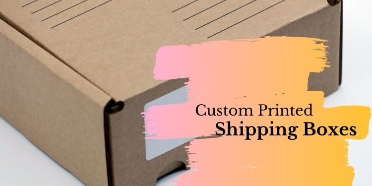 Create A Pleasing Unboxing Experience With Custom Printed Shipping Boxes