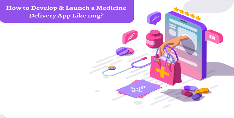 How to Develop & Launch a Medicine Delivery App Like 1mg?