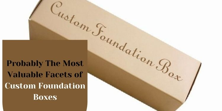 Probably The Most Valuable Facets of Custom Foundation Boxes