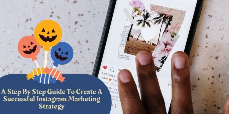 A Step By Step Guide To Create A Successful Instagram Marketing Strategy