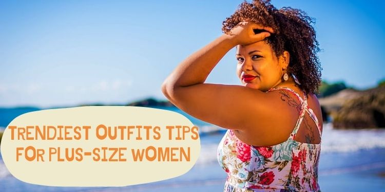 Trendiest Outfits Tips For Plus-size Women