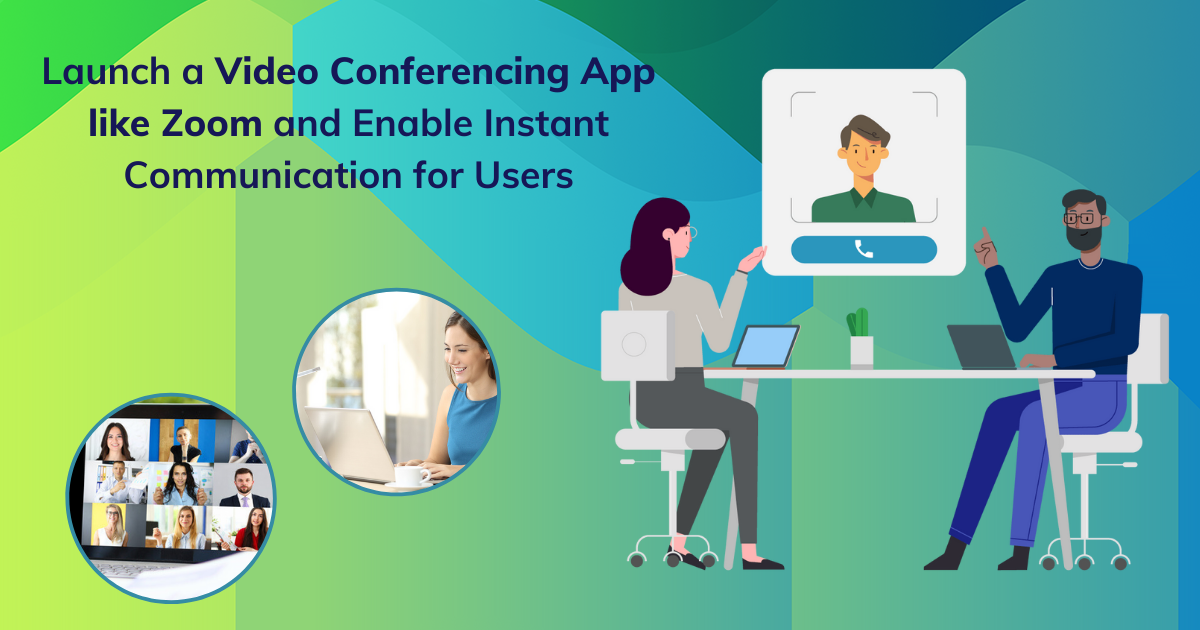 Launch a Video Conferencing App like Zoom and Enable Instant Communication for Users