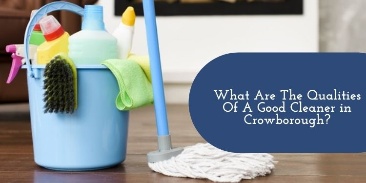 What Are The Qualities Of A Good Cleaner in Crowborough