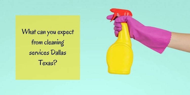 What can you expect from cleaning services Dallas Texas?