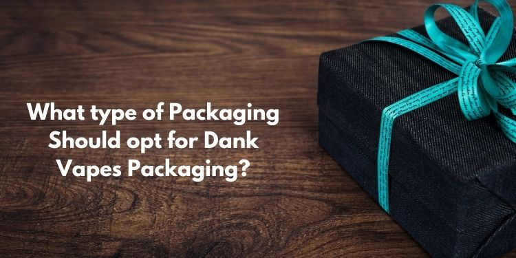 What type of Packaging Should opt for Dank Vapes Packaging