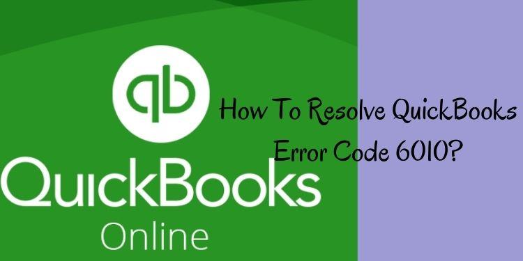 A Manner To Resolve QuickBooks Error Code 6010?