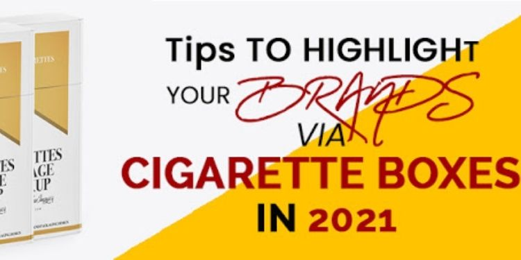 Tips To Highlight Your Brands via Cigarette Boxes In 2021