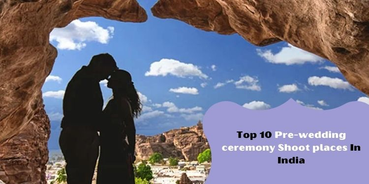 Top 10 Pre-wedding ceremony Shoot places In India