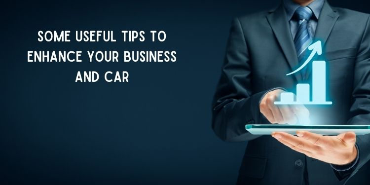 Some Useful Tips to Enhance Your Business and Car